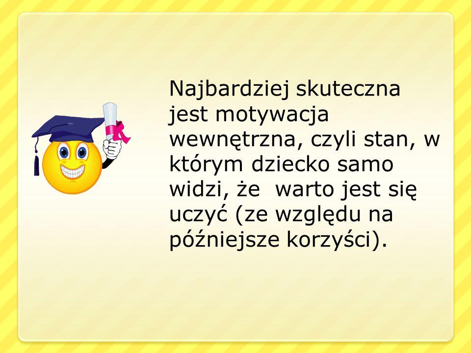 Najbardziej skuteczna jest motywacja wewnętrzna, czyli stan, w którym dziecko samo widzi, że warto jest się uczyć (ze względu na późniejsze korzyści).