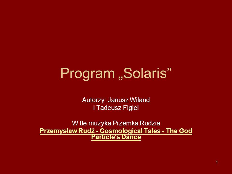 """1 Program """"Solaris Autorzy: Janusz Wiland i Tadeusz Figiel W tle muzyka Przemka Rudzia Przemysław Rudź - Cosmological Tales - The God Particle s Dance"""