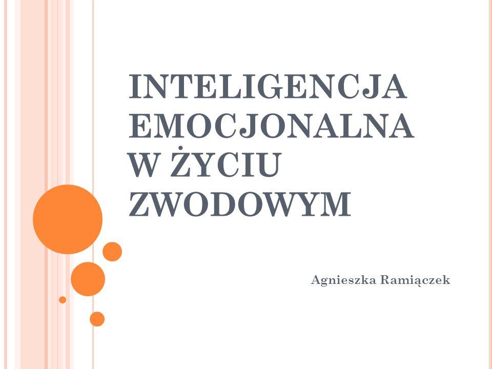 INTELIGENCJA EMOCJONALNA W ŻYCIU ZWODOWYM Agnieszka Ramiączek