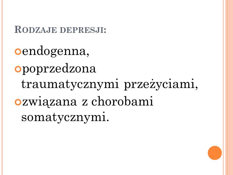 R ODZAJE DEPRESJI : endogenna, poprzedzona traumatycznymi przeżyciami, związana z chorobami somatycznymi.