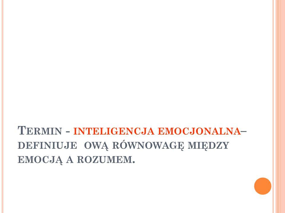 T ERMIN - INTELIGENCJA EMOCJONALNA – DEFINIUJE OWĄ RÓWNOWAGĘ MIĘDZY EMOCJĄ A ROZUMEM.