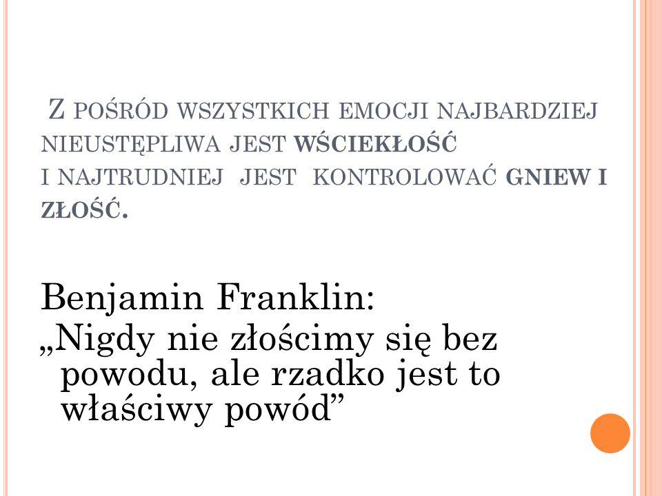 """Z POŚRÓD WSZYSTKICH EMOCJI NAJBARDZIEJ NIEUSTĘPLIWA JEST WŚCIEKŁOŚĆ I NAJTRUDNIEJ JEST KONTROLOWAĆ GNIEW I ZŁOŚĆ. Benjamin Franklin: """"Nigdy nie złości"""