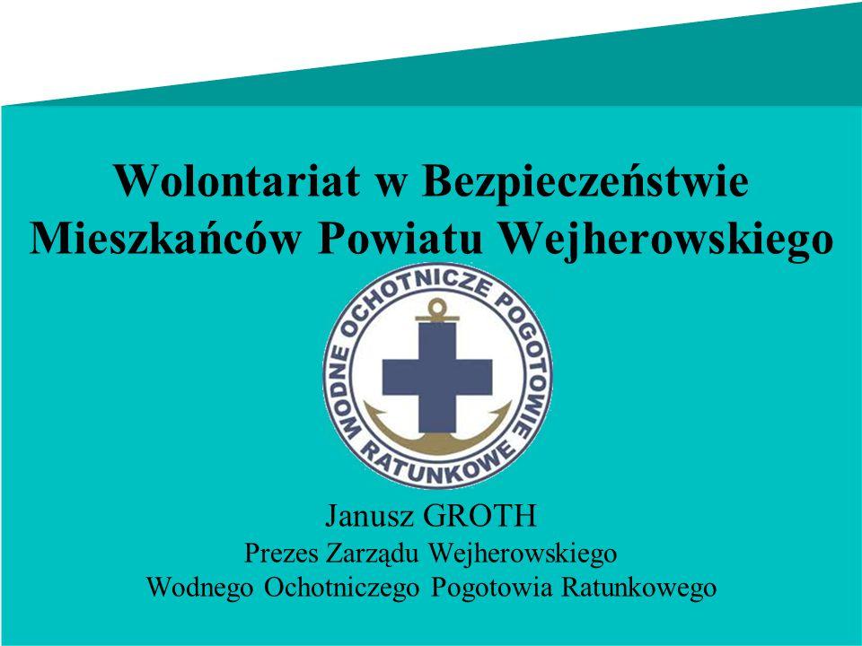 Wolontariat w Bezpieczeństwie Mieszkańców Powiatu Wejherowskiego Janusz GROTH Prezes Zarządu Wejherowskiego Wodnego Ochotniczego Pogotowia Ratunkowego