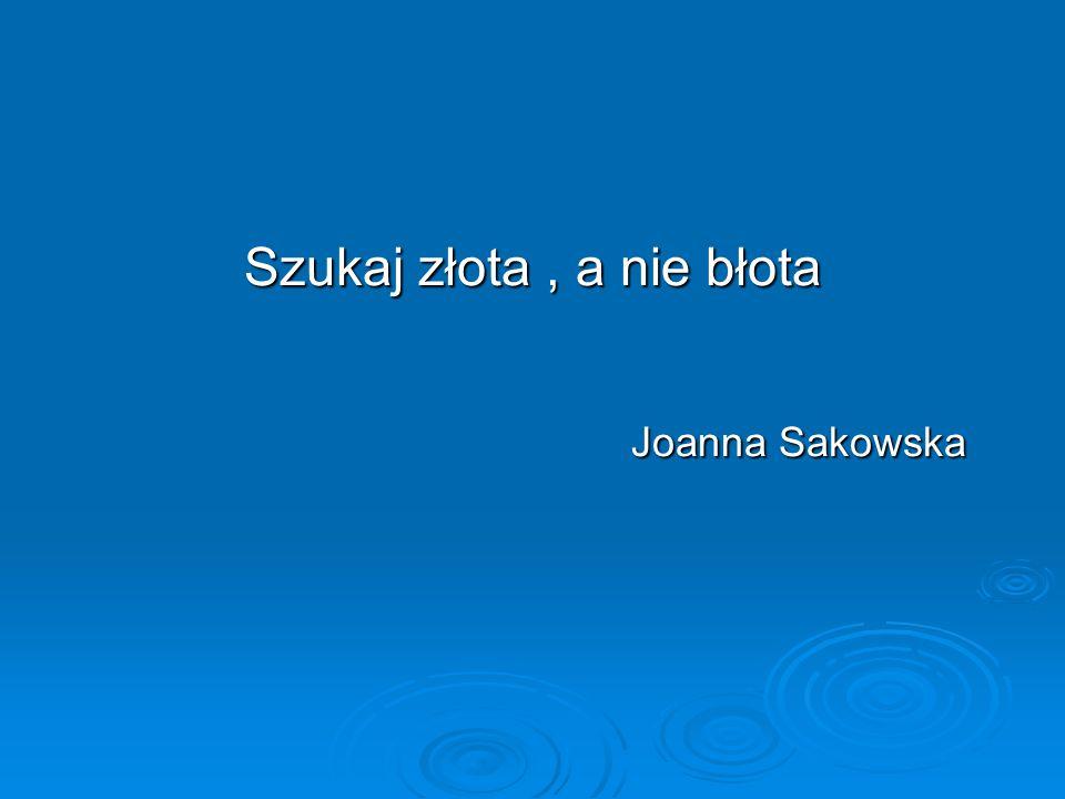 Szukaj złota, a nie błota Joanna Sakowska