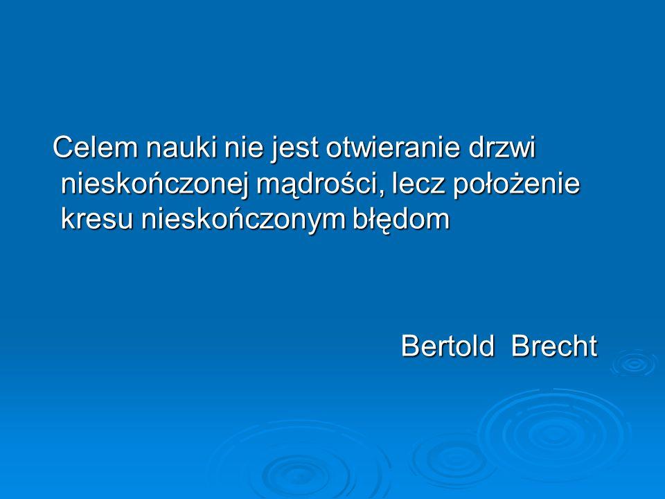 Celem nauki nie jest otwieranie drzwi nieskończonej mądrości, lecz położenie kresu nieskończonym błędom Celem nauki nie jest otwieranie drzwi nieskończonej mądrości, lecz położenie kresu nieskończonym błędom Bertold Brecht Bertold Brecht