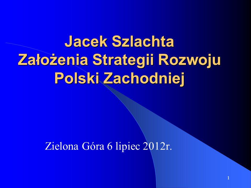 1 Jacek Szlachta Założenia Strategii Rozwoju Polski Zachodniej Zielona Góra 6 lipiec 2012r.