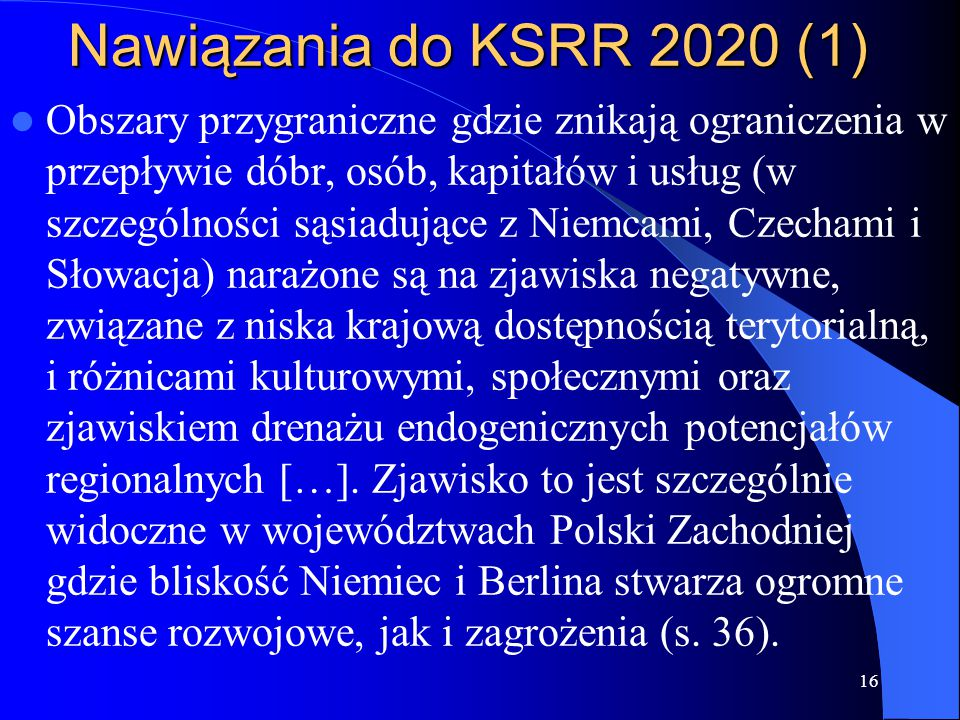 Nawiązania do KSRR 2020 (1) Obszary przygraniczne gdzie znikają ograniczenia w przepływie dóbr, osób, kapitałów i usług (w szczególności sąsiadujące z Niemcami, Czechami i Słowacja) narażone są na zjawiska negatywne, związane z niska krajową dostępnością terytorialną, i różnicami kulturowymi, społecznymi oraz zjawiskiem drenażu endogenicznych potencjałów regionalnych […].