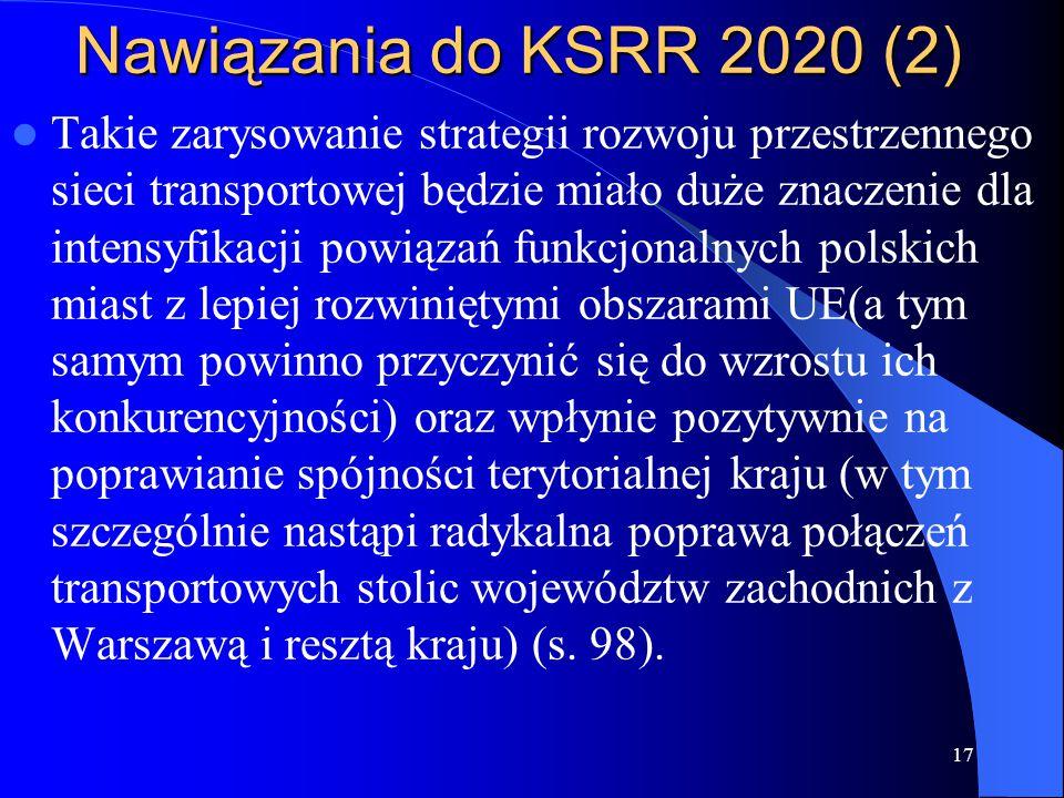 Nawiązania do KSRR 2020 (2) Takie zarysowanie strategii rozwoju przestrzennego sieci transportowej będzie miało duże znaczenie dla intensyfikacji powiązań funkcjonalnych polskich miast z lepiej rozwiniętymi obszarami UE(a tym samym powinno przyczynić się do wzrostu ich konkurencyjności) oraz wpłynie pozytywnie na poprawianie spójności terytorialnej kraju (w tym szczególnie nastąpi radykalna poprawa połączeń transportowych stolic województw zachodnich z Warszawą i resztą kraju) (s.