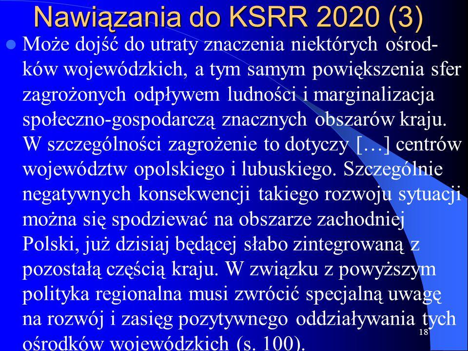 Nawiązania do KSRR 2020 (3) Może dojść do utraty znaczenia niektórych ośrod- ków wojewódzkich, a tym samym powiększenia sfer zagrożonych odpływem ludności i marginalizacja społeczno-gospodarczą znacznych obszarów kraju.