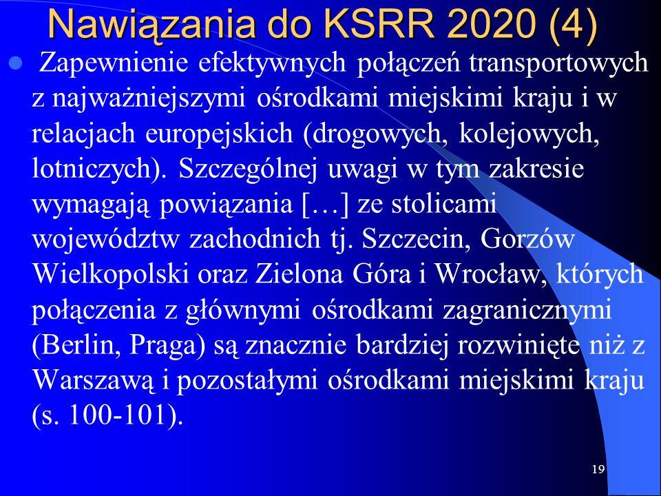 Nawiązania do KSRR 2020 (4) Zapewnienie efektywnych połączeń transportowych z najważniejszymi ośrodkami miejskimi kraju i w relacjach europejskich (drogowych, kolejowych, lotniczych).