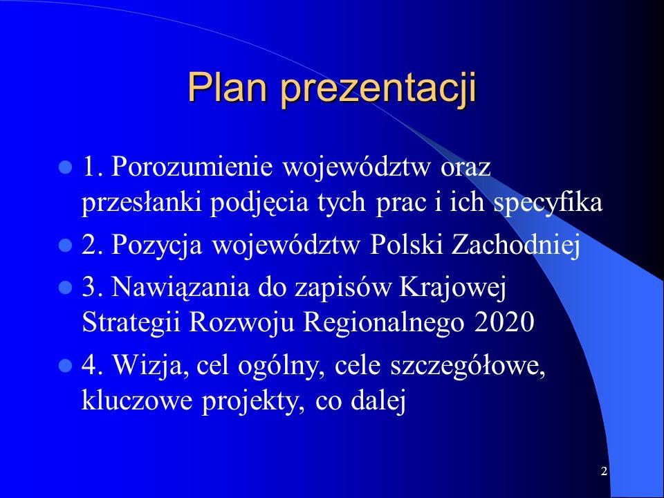Plan prezentacji 1. Porozumienie województw oraz przesłanki podjęcia tych prac i ich specyfika 2. Pozycja województw Polski Zachodniej 3. Nawiązania d