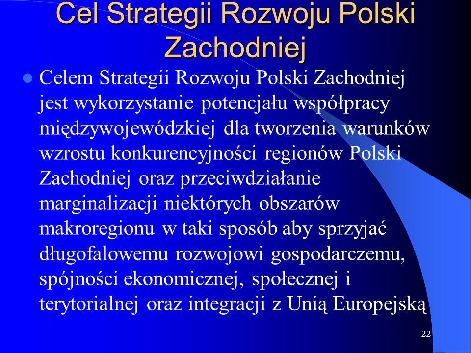 Cel Strategii Rozwoju Polski Zachodniej Celem Strategii Rozwoju Polski Zachodniej jest wykorzystanie potencjału współpracy międzywojewódzkiej dla tworzenia warunków wzrostu konkurencyjności regionów Polski Zachodniej oraz przeciwdziałanie marginalizacji niektórych obszarów makroregionu w taki sposób aby sprzyjać długofalowemu rozwojowi gospodarczemu, spójności ekonomicznej, społecznej i terytorialnej oraz integracji z Unią Europejską 22