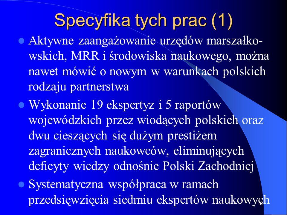 Specyfika tych prac (1) Aktywne zaangażowanie urzędów marszałko- wskich, MRR i środowiska naukowego, można nawet mówić o nowym w warunkach polskich rodzaju partnerstwa Wykonanie 19 ekspertyz i 5 raportów wojewódzkich przez wiodących polskich oraz dwu cieszących się dużym prestiżem zagranicznych naukowców, eliminujących deficyty wiedzy odnośnie Polski Zachodniej Systematyczna współpraca w ramach przedsięwzięcia siedmiu ekspertów naukowych 6