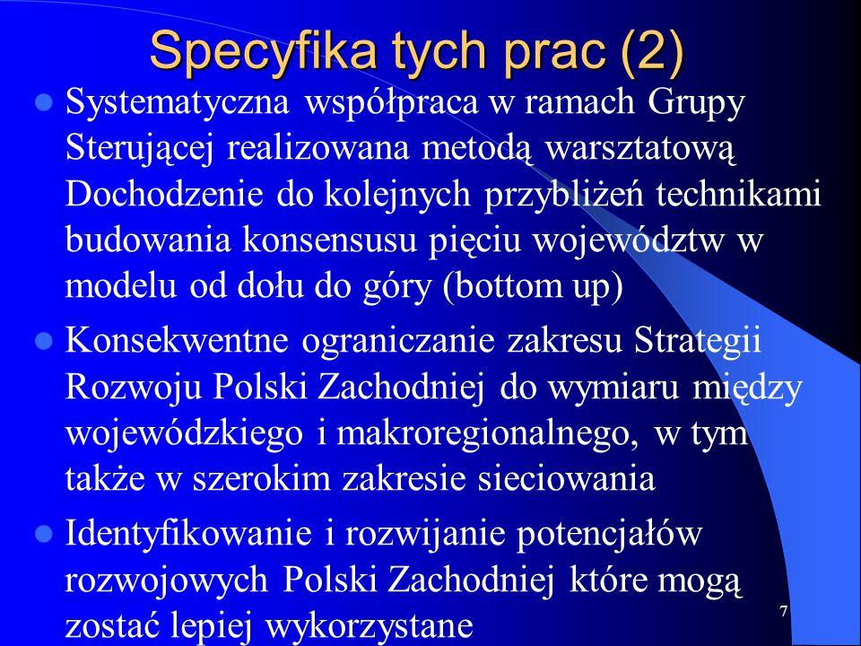 Specyfika tych prac (2) Systematyczna współpraca w ramach Grupy Sterującej realizowana metodą warsztatową Dochodzenie do kolejnych przybliżeń technikami budowania konsensusu pięciu województw w modelu od dołu do góry (bottom up) Konsekwentne ograniczanie zakresu Strategii Rozwoju Polski Zachodniej do wymiaru między wojewódzkiego i makroregionalnego, w tym także w szerokim zakresie sieciowania Identyfikowanie i rozwijanie potencjałów rozwojowych Polski Zachodniej które mogą zostać lepiej wykorzystane 7