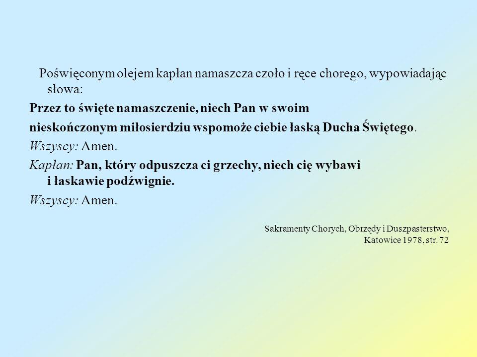 Poświęconym olejem kapłan namaszcza czoło i ręce chorego, wypowiadając słowa: Przez to święte namaszczenie, niech Pan w swoim nieskończonym miłosierdz