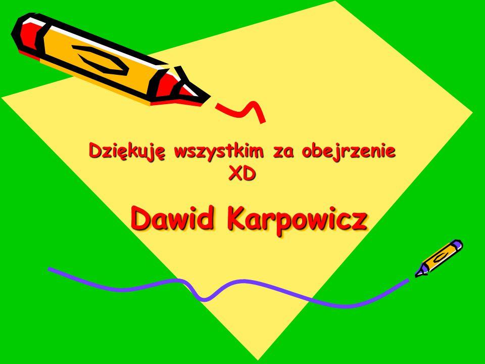 Dawid Karpowicz Dziękuję wszystkim za obejrzenie XD