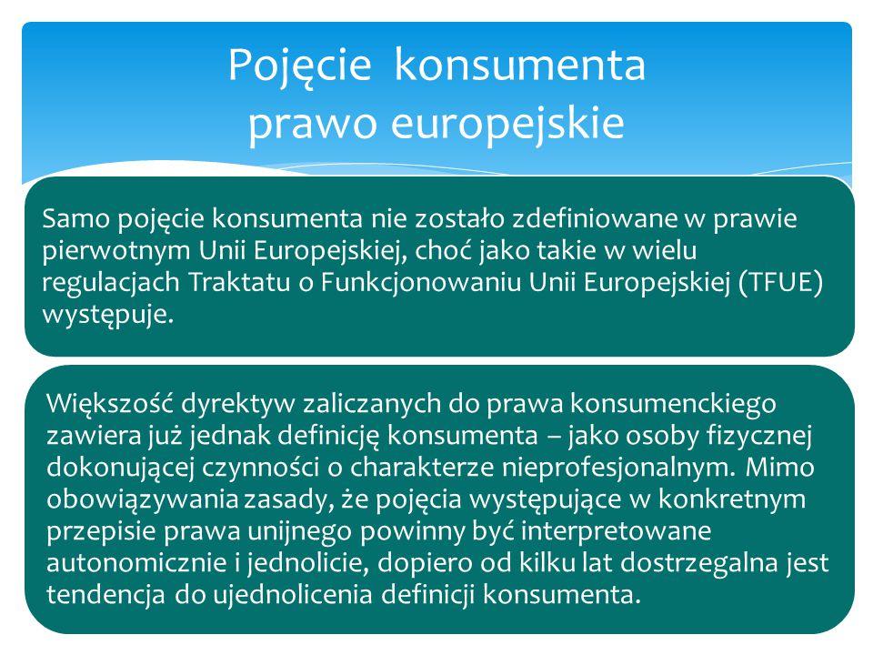 Samo pojęcie konsumenta nie zostało zdefiniowane w prawie pierwotnym Unii Europejskiej, choć jako takie w wielu regulacjach Traktatu o Funkcjonowaniu