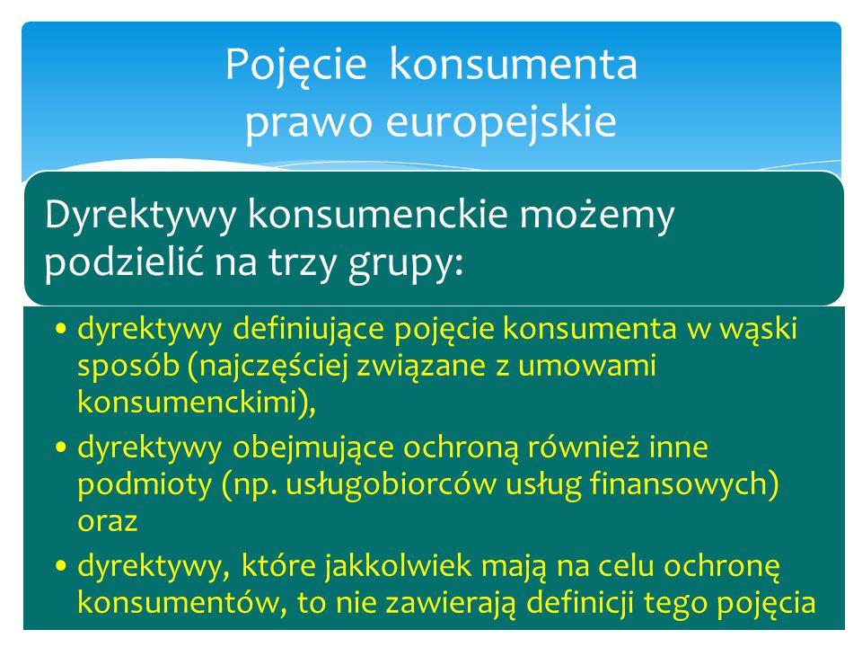 Dyrektywy konsumenckie możemy podzielić na trzy grupy: dyrektywy definiujące pojęcie konsumenta w wąski sposób (najczęściej związane z umowami konsume