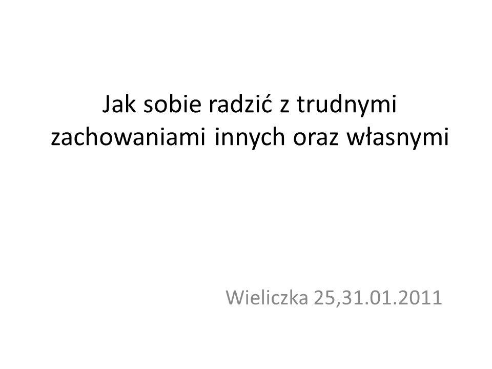 Jak sobie radzić z trudnymi zachowaniami innych oraz własnymi Wieliczka 25,31.01.2011