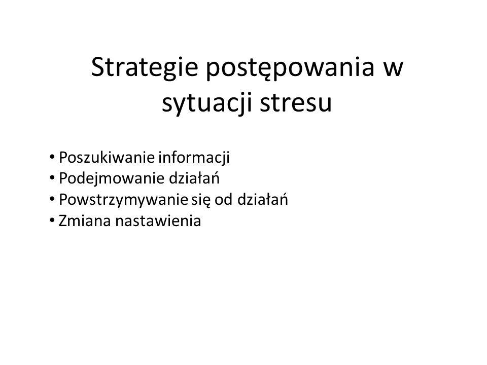 Strategie postępowania w sytuacji stresu Poszukiwanie informacji Podejmowanie działań Powstrzymywanie się od działań Zmiana nastawienia