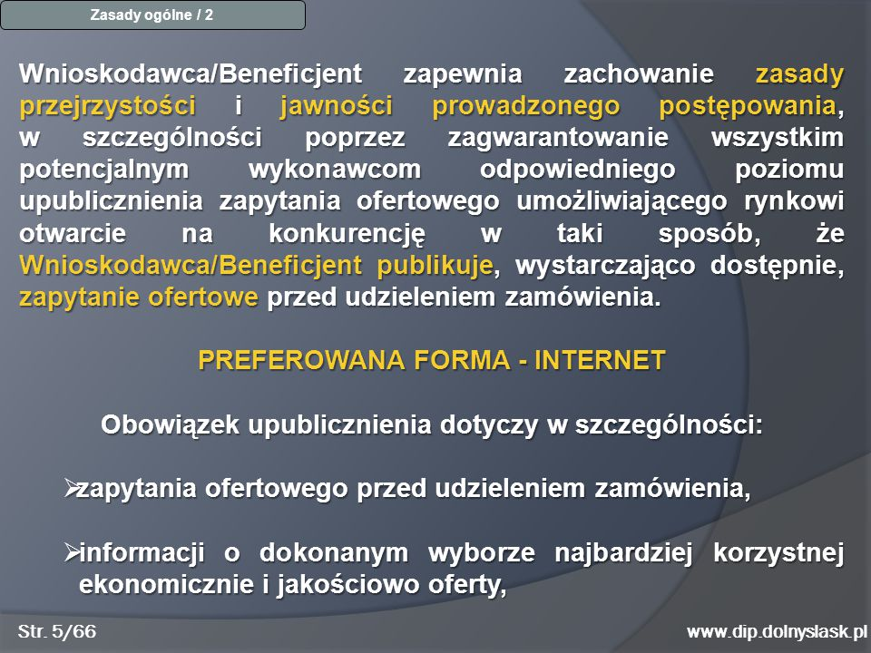 www.dip.dolnyslask.pl Uproszczony tryb - zamówienie o wartości do 20 000 PLN W przypadku zamówień o wartości do 20.000 PLN Wnioskodawca/Beneficjent może zastosować uproszczony tryb procedury udzielania zamówień i wyboru wykonawcy, odstępując od obowiązku upublicznienia zapytania ofertowego i porównania co najmniej 2 ważnych ofert pochodzących od różnych wykonawców oraz zastąpić go inną formą porównania lub udokumentowania oceny danej dostawy, usługi, roboty budowlanej, obowiązującej w dniu jej zakupu na zasadzie wyboru najkorzystniejszej oferty i w oparciu o określone kryteria.