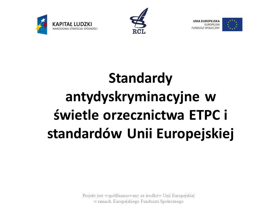 Projekt jest współfinansowany ze środków Unii Europejskiej w ramach Europejskiego Funduszu Społecznego Standardy antydyskryminacyjne w świetle orzecznictwa ETPC i standardów Unii Europejskiej