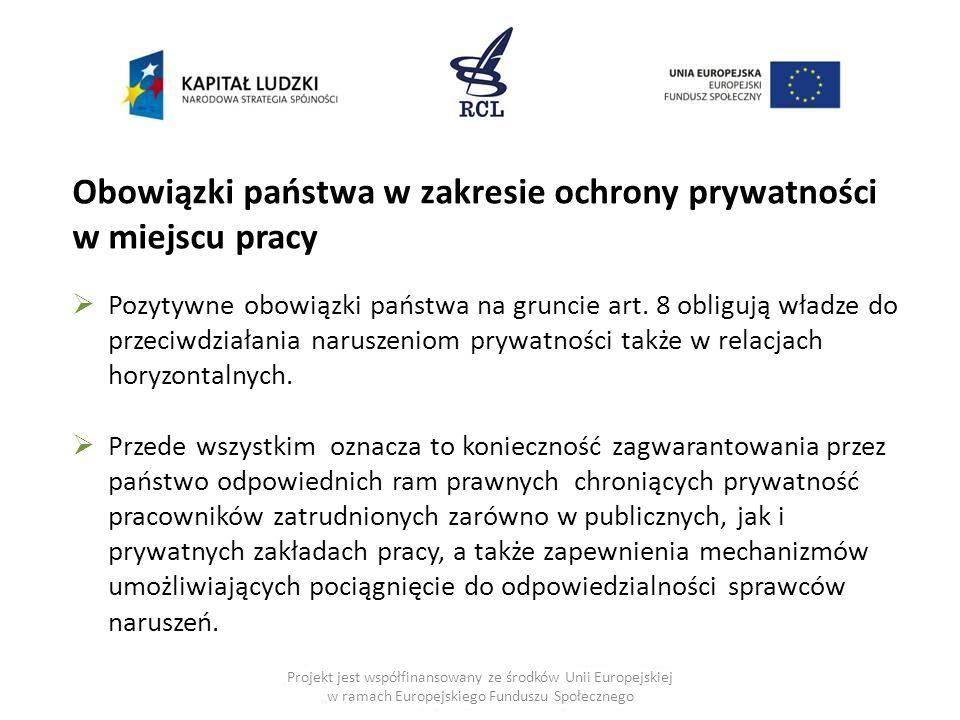 Projekt jest współfinansowany ze środków Unii Europejskiej w ramach Europejskiego Funduszu Społecznego Obowiązki państwa w zakresie ochrony prywatności w miejscu pracy  Pozytywne obowiązki państwa na gruncie art.