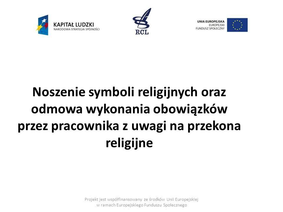 Projekt jest współfinansowany ze środków Unii Europejskiej w ramach Europejskiego Funduszu Społecznego Noszenie symboli religijnych oraz odmowa wykonania obowiązków przez pracownika z uwagi na przekona religijne