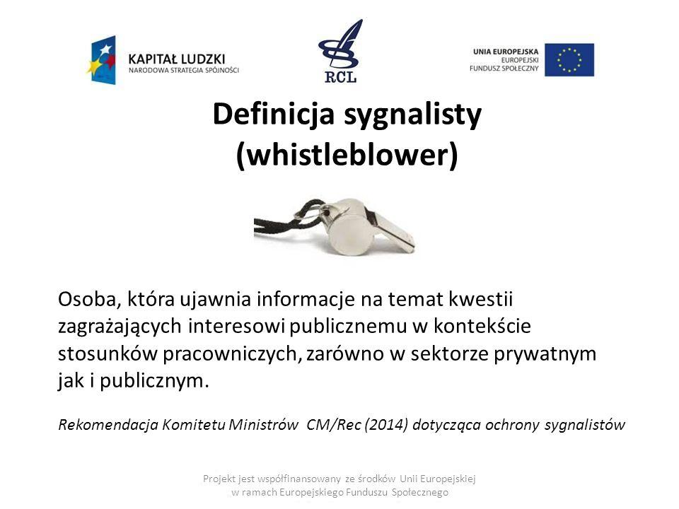 Projekt jest współfinansowany ze środków Unii Europejskiej w ramach Europejskiego Funduszu Społecznego Definicja sygnalisty (whistleblower) Osoba, która ujawnia informacje na temat kwestii zagrażających interesowi publicznemu w kontekście stosunków pracowniczych, zarówno w sektorze prywatnym jak i publicznym.
