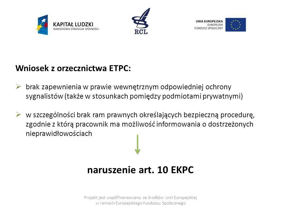 Projekt jest współfinansowany ze środków Unii Europejskiej w ramach Europejskiego Funduszu Społecznego Wniosek z orzecznictwa ETPC:  brak zapewnienia w prawie wewnętrznym odpowiedniej ochrony sygnalistów (także w stosunkach pomiędzy podmiotami prywatnymi)  w szczególności brak ram prawnych określających bezpieczną procedurę, zgodnie z którą pracownik ma możliwość informowania o dostrzeżonych nieprawidłowościach naruszenie art.