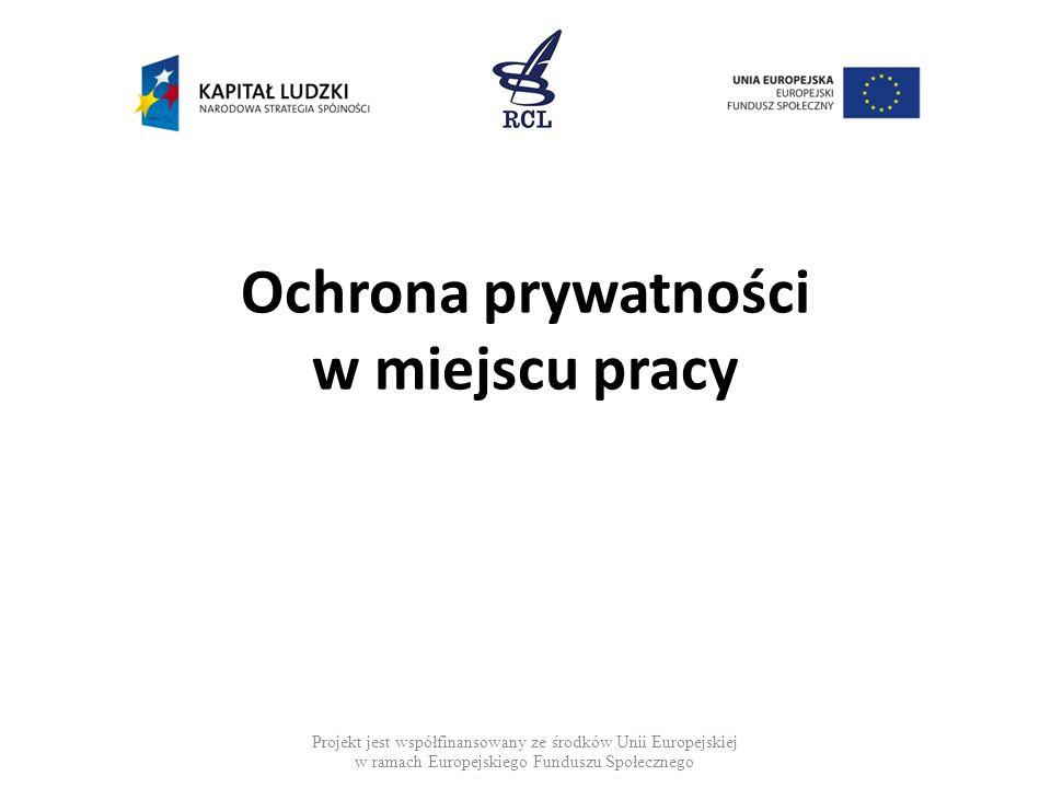Ochrona prywatności w miejscu pracy Projekt jest współfinansowany ze środków Unii Europejskiej w ramach Europejskiego Funduszu Społecznego