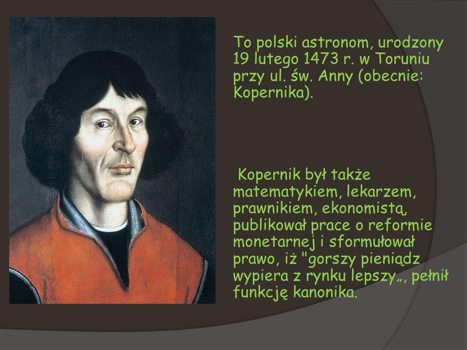 To polski astronom, urodzony 19 lutego 1473 r. w Toruniu przy ul. św. Anny (obecnie: Kopernika). Kopernik był także matematykiem, lekarzem, prawnikiem