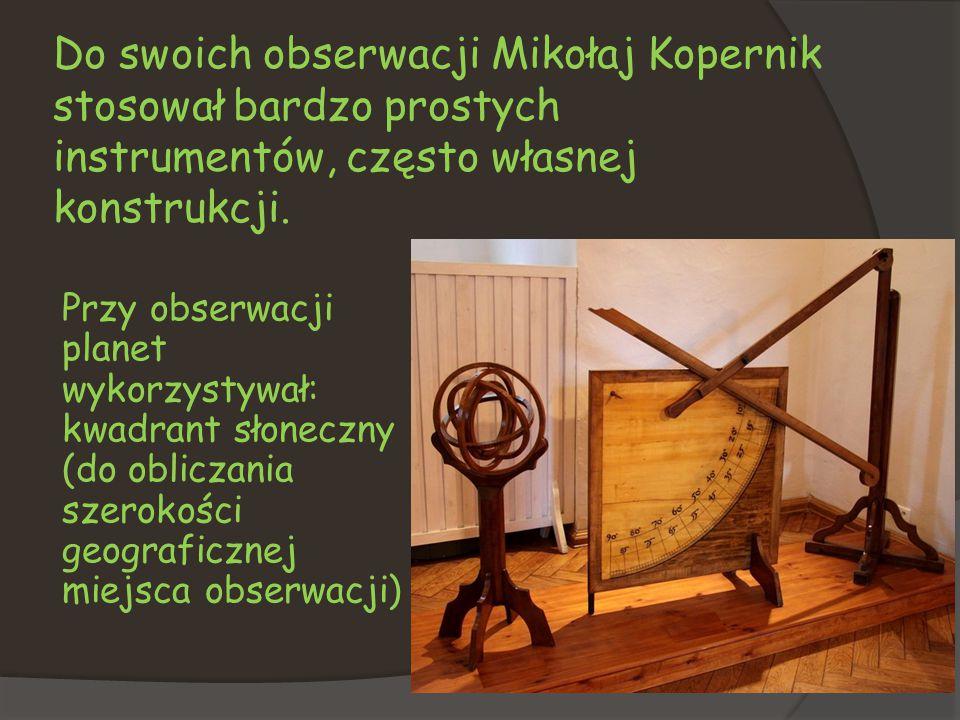 Do swoich obserwacji Mikołaj Kopernik stosował bardzo prostych instrumentów, często własnej konstrukcji. Przy obserwacji planet wykorzystywał: kwadran
