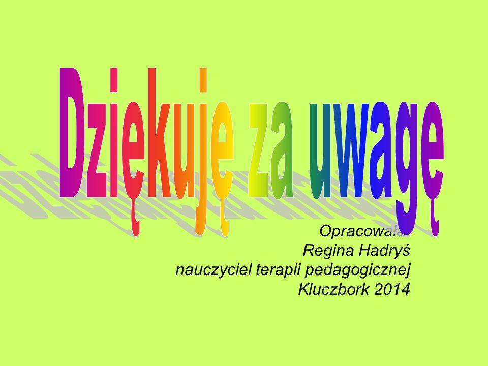 Opracowała: Regina Hadryś nauczyciel terapii pedagogicznej Kluczbork 2014