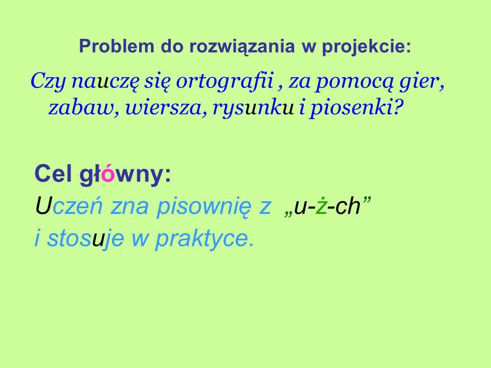 """Problem do rozwiązania w projekcie: Czy nauczę się ortografii, za pomocą gier, zabaw, wiersza, rysunku i piosenki? Cel główny: Uczeń zna pisownię z """"u"""