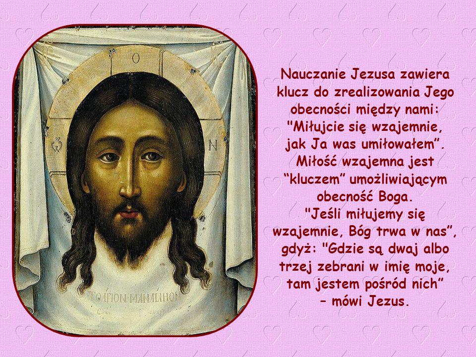 Nauczanie Jezusa zawiera klucz do zrealizowania Jego obecności między nami: Miłujcie się wzajemnie, jak Ja was umiłowałem .