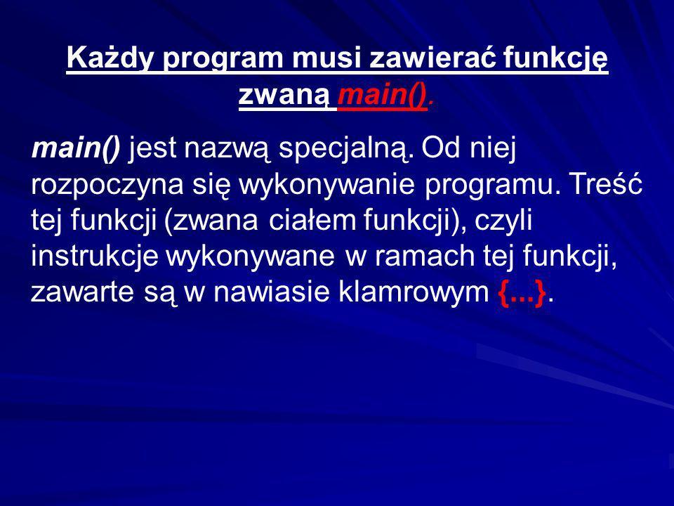 Każdy program musi zawierać funkcję zwaną main(). main() jest nazwą specjalną. Od niej rozpoczyna się wykonywanie programu. Treść tej funkcji (zwana c