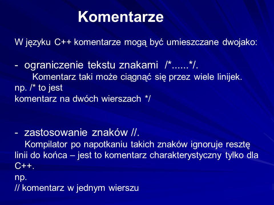 W języku C++ komentarze mogą być umieszczane dwojako: - ograniczenie tekstu znakami /*......*/. Komentarz taki może ciągnąć się przez wiele linijek. n