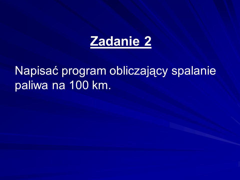 Zadanie 2 Napisać program obliczający spalanie paliwa na 100 km.