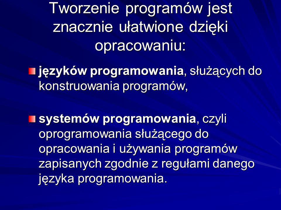 Tworzenie programów jest znacznie ułatwione dzięki opracowaniu: języków programowania, służących do konstruowania programów, systemów programowania, c