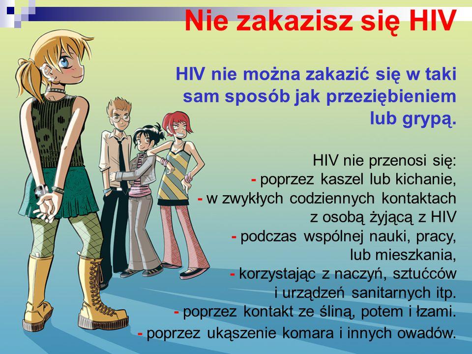 Nie zakazisz się HIV HIV nie można zakazić się w taki sam sposób jak przeziębieniem lub grypą. HIV nie przenosi się: - poprzez kaszel lub kichanie, -