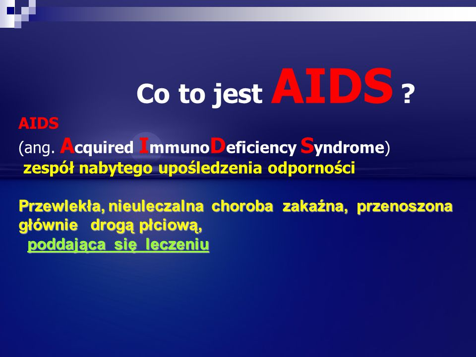 Co to jest AIDS ? AIDS (ang. A cquired I mmuno D eficiency S yndrome) zespół nabytego upośledzenia odporności Przewlekła, nieuleczalna choroba zakaźna