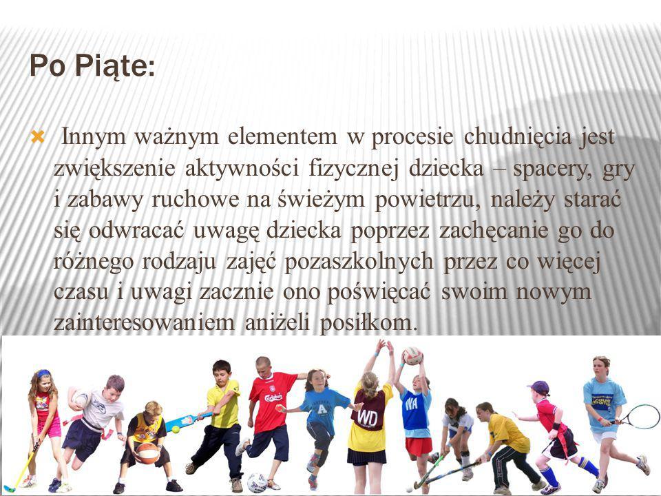 Po Piąte:  Innym ważnym elementem w procesie chudnięcia jest zwiększenie aktywności fizycznej dziecka – spacery, gry i zabawy ruchowe na świeżym powietrzu, należy starać się odwracać uwagę dziecka poprzez zachęcanie go do różnego rodzaju zajęć pozaszkolnych przez co więcej czasu i uwagi zacznie ono poświęcać swoim nowym zainteresowaniem aniżeli posiłkom.
