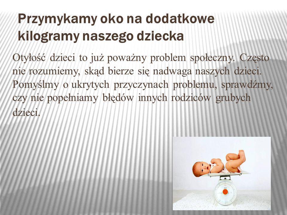 Przymykamy oko na dodatkowe kilogramy naszego dziecka Otyłość dzieci to już poważny problem społeczny. Często nie rozumiemy, skąd bierze się nadwaga n