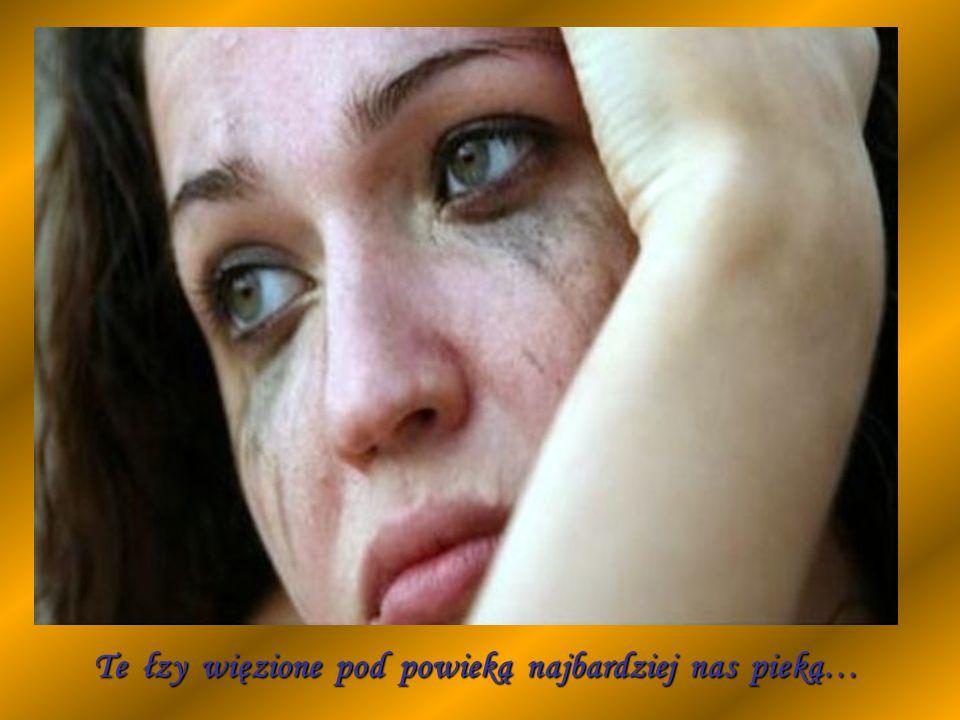 Te łzy więzione pod powieką najbardziej nas pieką…