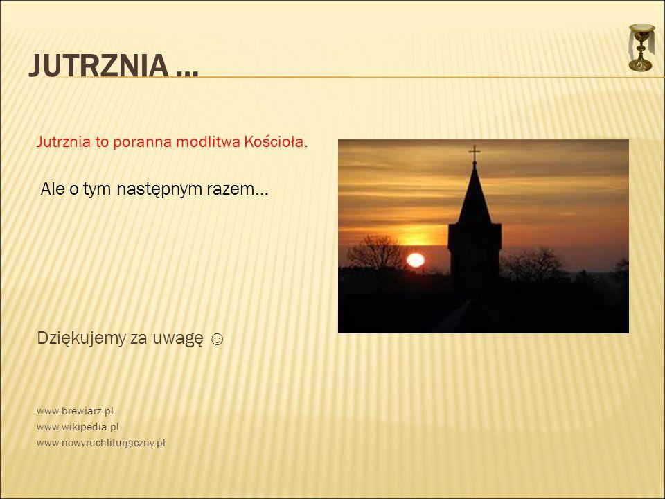 JUTRZNIA … Jutrznia to poranna modlitwa Kościoła. Ale o tym następnym razem… Dziękujemy za uwagę ☺ www.brewiarz.pl www.wikipedia.pl www.nowyruchliturg
