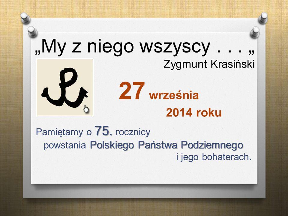 """""""My z niego wszyscy... """" Zygmunt Krasiński 27 września 2014 roku 75. Polskiego Państwa Podziemnego Pamiętamy o 75. rocznicy powstania Polskiego Państw"""