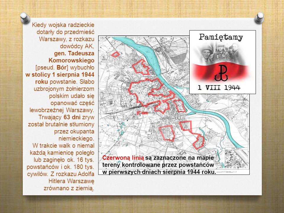 Kiedy wojska radzieckie dotarły do przedmieść Warszawy, z rozkazu dowódcy AK, gen. Tadeusza Komorowskiego [pseud. Bór] wybuchło w stolicy 1 sierpnia 1
