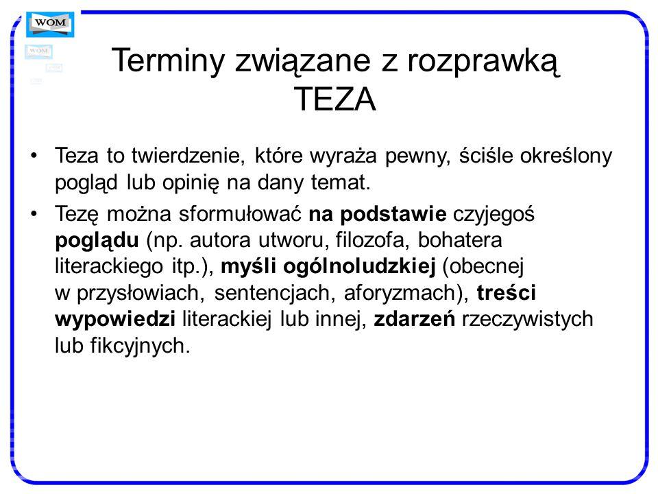 Terminy związane z rozprawką TEZA Teza to twierdzenie, które wyraża pewny, ściśle określony pogląd lub opinię na dany temat. Tezę można sformułować na