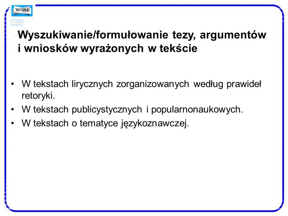 Wyszukiwanie/formułowanie tezy, argumentów i wniosków wyrażonych w tekście W tekstach lirycznych zorganizowanych według prawideł retoryki. W tekstach